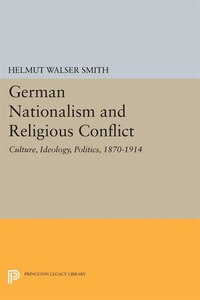 German Nationalism and Religious Conflict: Culture, Ideology, Politics, 1870-1914