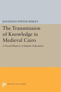 The Transmission of Knowledge in Medieval Cairo: A Social History of Islamic Education