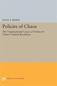 Policies of Chaos: The Organizational Causes of Violence in China's Cultural Revolution