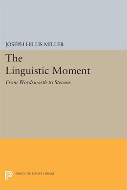 Book The Linguistic Moment: From Wordsworth to Stevens by Joseph Hillis Miller