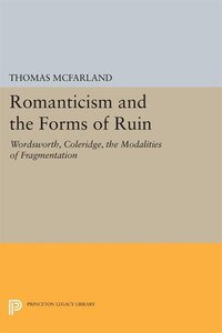 Romanticism and the Forms of Ruin: Wordsworth, Coleridge, the Modalities of Fragmentation