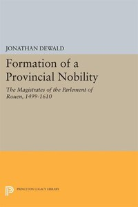 Formation of a Provincial Nobility: The Magistrates of the Parlement of Rouen, 1499-1610