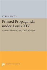 Printed Propaganda under Louis XIV: Absolute Monarchy and Public Opinion