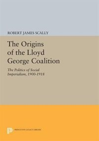 The Origins of the Lloyd George Coalition: The Politics of Social Imperialism, 1900-1918