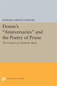 "Donne's ""Anniversaries"" and the Poetry of Praise: The Creation of a Symbolic Mode"