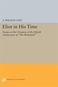 Eliot in His Time: Essays on the Occasion of the Fiftieth Anniversary of The Wasteland