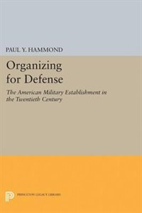 Organizing for Defense: The American Military Establishment in the 20th Century