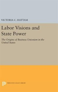 Labor Visions and State Power: The Origins of Business Unionism in the United States