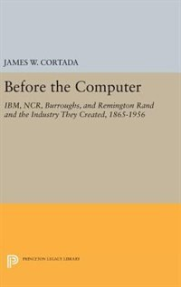Before the Computer: IBM, NCR, Burroughs, and Remington Rand and the Industry They Created, 1865…