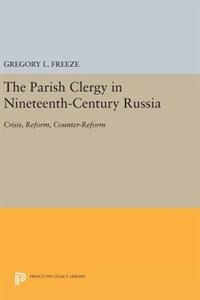 The Parish Clergy in Nineteenth-Century Russia: Crisis, Reform, Counter-Reform