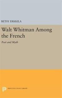 Walt Whitman Among the French: Poet and Myth