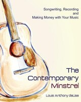 The Contemporary Minstrel: Songwriting, Recording and Making Money with Your Music