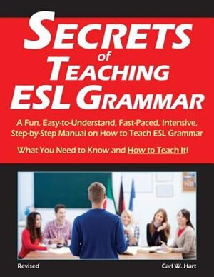 Secrets of Teaching ESL Grammar: A Fun, Easy-to-Understand, Fast-Paced, Intensive, Step-by-Step Manual on How to Teach ESL Grammar by Carl W. Hart