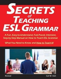 Secrets of Teaching ESL Grammar: A Fun, Easy-to-Understand, Fast-Paced, Intensive, Step-by-Step…