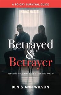 Betrayed and Betrayer: Rescuing Your Marriage After The Affair by Ben Wilson