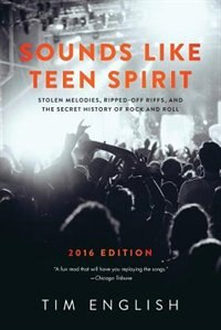 Sounds Like Teen Spirit: Stolen Melodies, Ripped-off Riffs, and the Secret History of Rock and Roll by Tim English