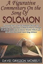 A Figurative Commentary On The Song Of Solomon: Unveiling The Earthly & Heavenly Mission Of Jesus…