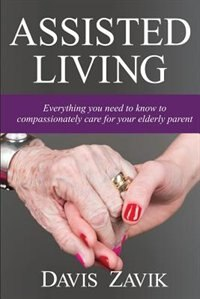 Assisted Living: Everything you need to know to compassionately care for your elderly parent by Davis J Zavik