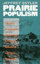 Prairie Populism: The Fate Of Agrarian Radicalism In Kansas, Nebraska, And Iowa, 1880-1892