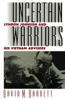 Uncertain Warriors: Lyndon Johnson and His Vietnam Advisers