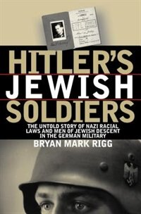 Hitler's Jewish Soldiers: The Untold Story Of Nazi Racial Laws And Men Of Jewish Descent In The…
