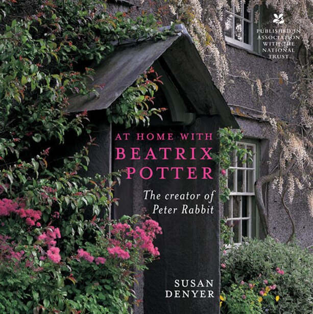 At Home With Beatrix Potter: The Creator Of Peter Rabbit by Susan Denyer