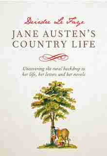 Jane Austen's Country Life: Uncovering The Rural Backdrop To Her Life, Her Letters And Her Novels by Deirdre Le Faye