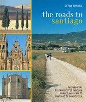 The Roads To Santiago: The Medieval Pilgrim Routes Through France And  Spain To Santiago De…