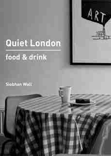 Quiet London: Food & Drink by Siobhan Wall