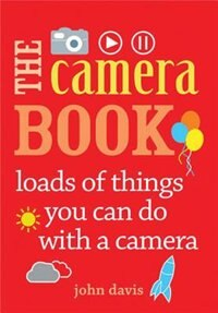 The Camera Book: Loads Of Things You Can Do With A Camera