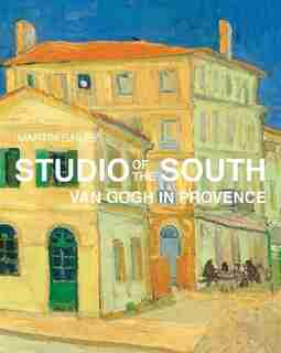Studio Of The South: Van Gogh In Provence by Martin Bailey