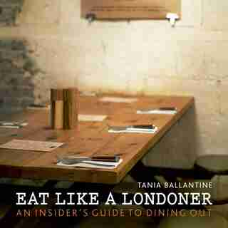 Eat Like A Londoner: An Insider's Guide To Dining Out by Tania Ballantine