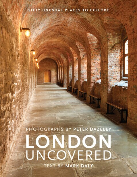 London Uncovered: Sixty Unusual Places To Explore by Mark Daly