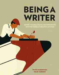 Being A Writer: Advice, Musings, Essays And Experiences From The World's Greatest Authors by Travis Elborough