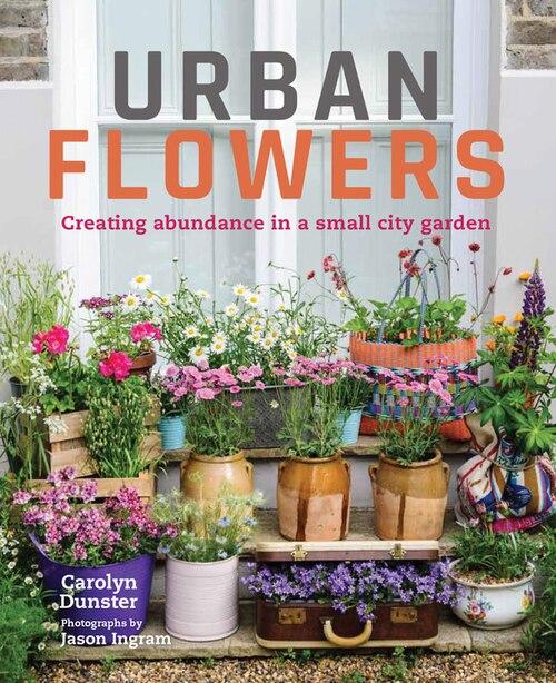 Urban Flowers: Creating Abundance In A Small City Garden by Carolyn Dunster
