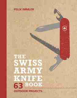 The Swiss Army Knife Book: 63 Outdoor Projects by Felix Immler