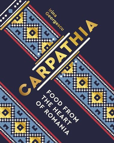 Carpathia: Food From The Heart Of Romania by Irina Georgescu