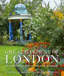 Great Gardens Of London: 30 Masterpieces From Private Plots To Palaces by Victoria Summerley