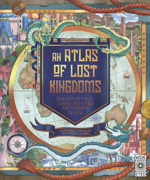 An Atlas Of Lost Kingdoms: Discover Mythical Lands, Lost Cities And Vanished Islands by Emily Hawkins
