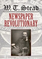 W. T. Stead: Newspaper Revolutionary