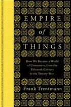 The Empire Of Things: How We Became A World Of Consumers, From The 15thc To The 21stc