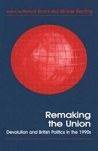 Remaking The Union: Devolution And British Politics In The 1990s by Howard Elcock