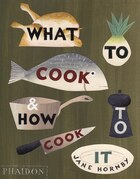 What To Cook & How To Cook It: What To Cook And How To Cook