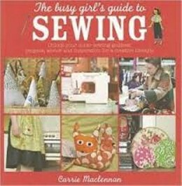 Book The Busy Girl's Guide to Sewing: Unlock your inner sewing goddess - projects, advice and… by Carrie Mclennan