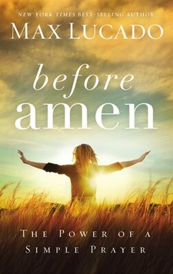 Book Before Amen: The Power of a Simple Prayer by Max Lucado