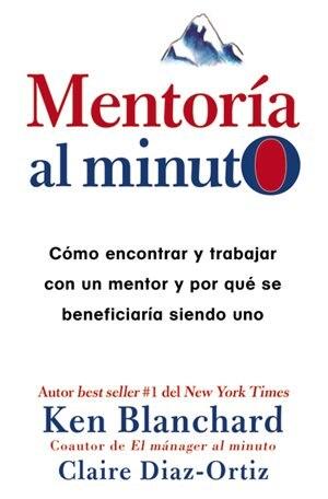MentorÝa Al Minuto: C¾mo Encontrar Y Trabajar Con Un Mentor Y Por QuÚ Se BeneficiarÝa Siendo Uno by Ken Blanchard