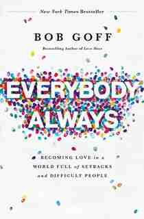 Everybody, Always: Becoming Love In A World Full Of Setbacks And Difficult People by Bob Goff