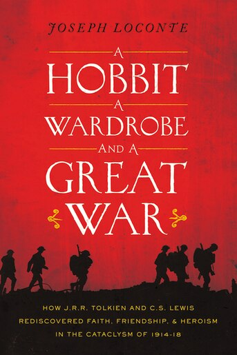 A Hobbit, A Wardrobe, And A Great War: How J.r.r. Tolkien And C.s. Lewis Rediscovered Faith, Friendship, And Heroism In The Cataclysm Of 1 by Joseph Loconte
