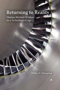 Returning To Reality: Thomas Merton's Wisdom For A Technological Age