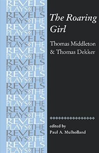 Book The Roaring Girl: Thomas Middleton and Thomas Dekker by Paul A. Mulholland